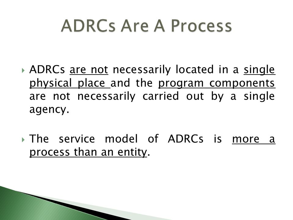  ADRCs are not necessarily located in a single physical place and the program components are not necessarily carried out by a single agency.