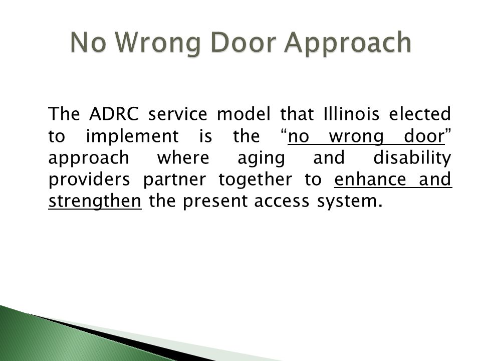 The ADRC service model that Illinois elected to implement is the no wrong door approach where aging and disability providers partner together to enhance and strengthen the present access system.