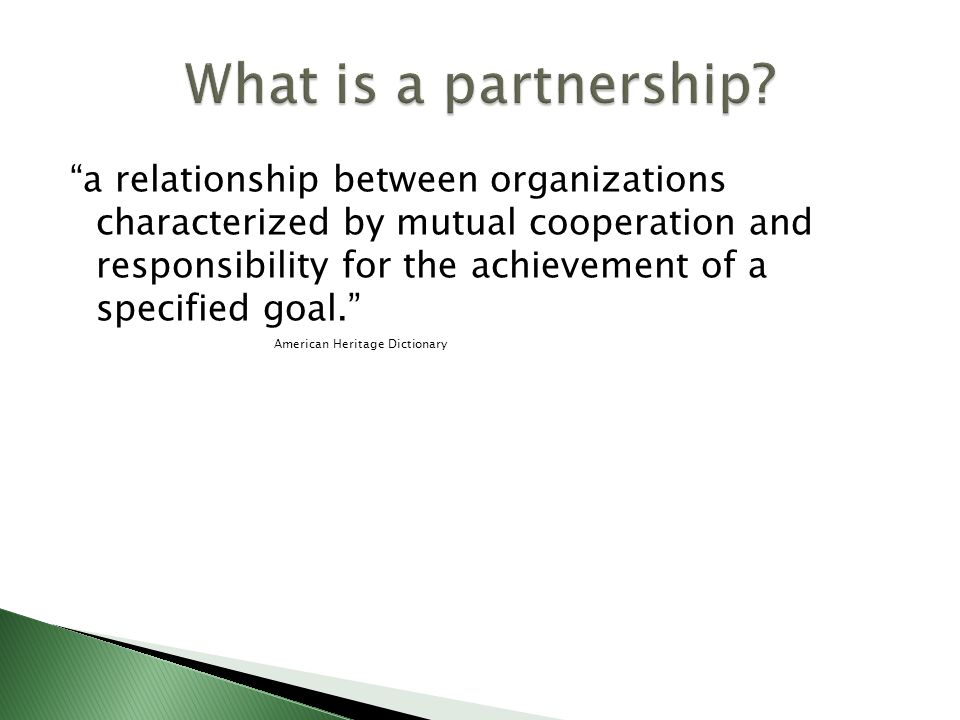 a relationship between organizations characterized by mutual cooperation and responsibility for the achievement of a specified goal. American Heritage Dictionary