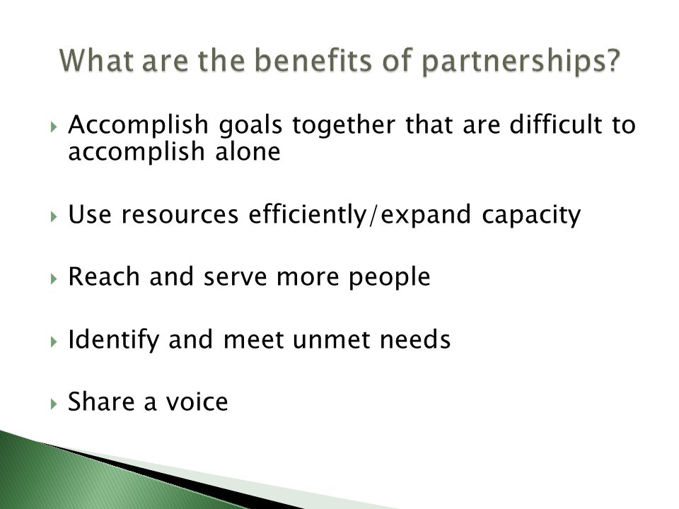  Accomplish goals together that are difficult to accomplish alone  Use resources efficiently/expand capacity  Reach and serve more people  Identify and meet unmet needs  Share a voice