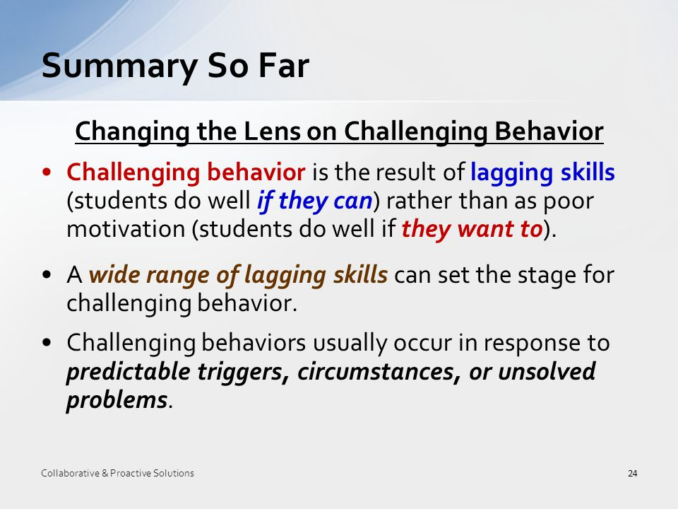 Changing the Lens on Challenging Behavior Challenging behavior is the result of lagging skills (students do well if they can) rather than as poor motivation (students do well if they want to).