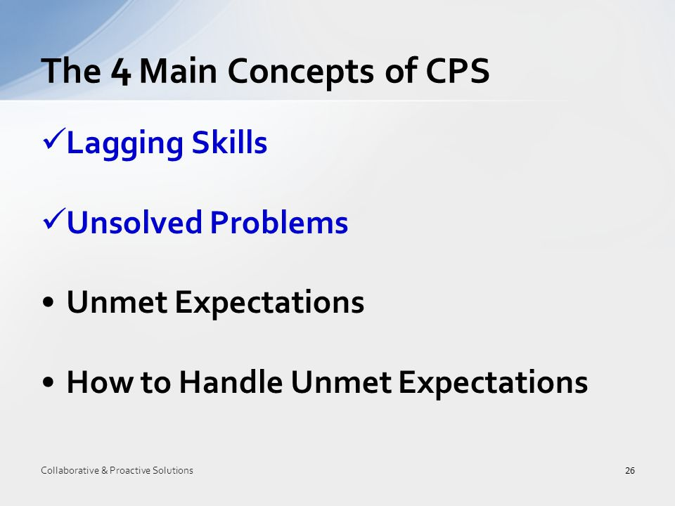 Lagging Skills Unsolved Problems Unmet Expectations How to Handle Unmet Expectations The 4 Main Concepts of CPS 26 Collaborative & Proactive Solutions