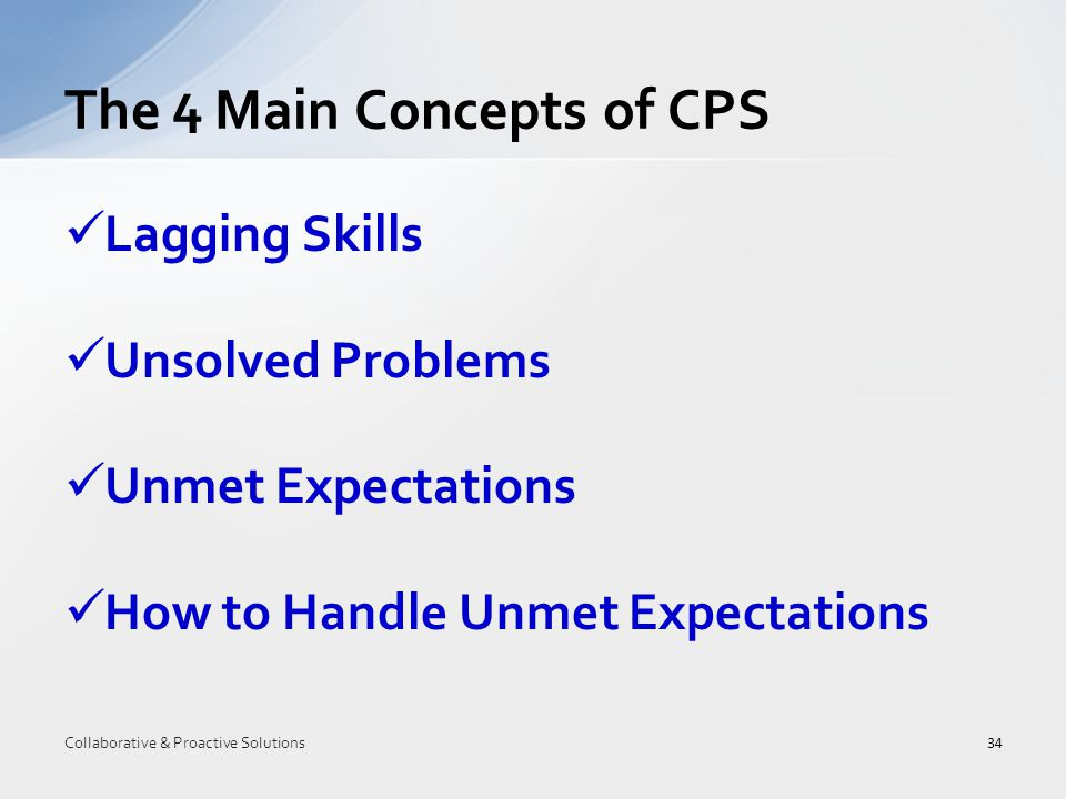 Lagging Skills Unsolved Problems Unmet Expectations How to Handle Unmet Expectations The 4 Main Concepts of CPS 34 Collaborative & Proactive Solutions