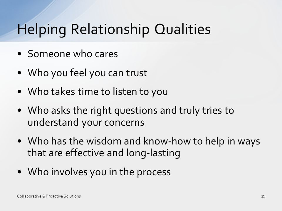 Someone who cares Who you feel you can trust Who takes time to listen to you Who asks the right questions and truly tries to understand your concerns Who has the wisdom and know-how to help in ways that are effective and long-lasting Who involves you in the process Helping Relationship Qualities 39 Collaborative & Proactive Solutions