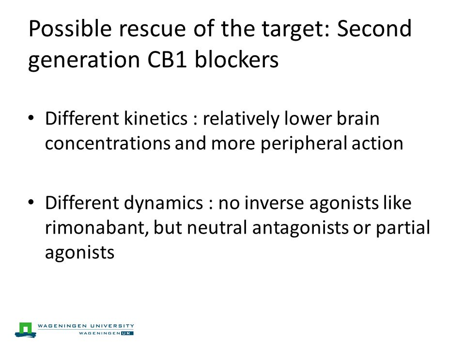 Possible rescue of the target: Second generation CB1 blockers Different kinetics : relatively lower brain concentrations and more peripheral action Different dynamics : no inverse agonists like rimonabant, but neutral antagonists or partial agonists