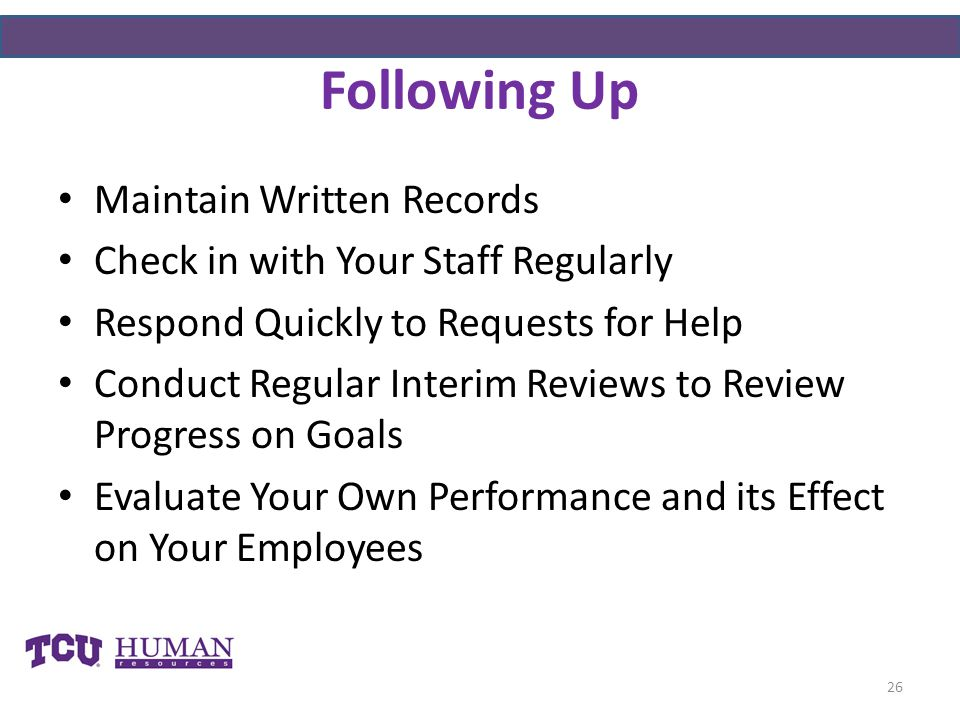 Following Up Maintain Written Records Check in with Your Staff Regularly Respond Quickly to Requests for Help Conduct Regular Interim Reviews to Review Progress on Goals Evaluate Your Own Performance and its Effect on Your Employees 26