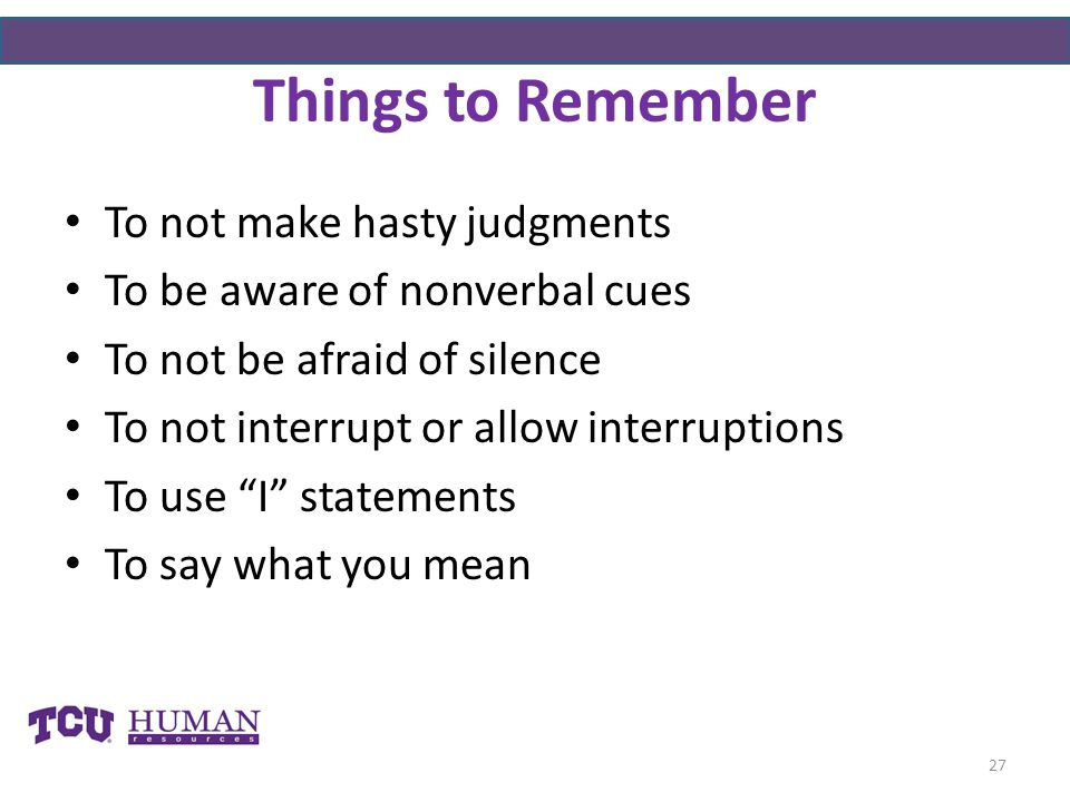 Things to Remember To not make hasty judgments To be aware of nonverbal cues To not be afraid of silence To not interrupt or allow interruptions To use I statements To say what you mean 27
