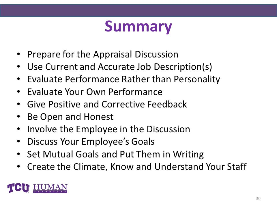 Summary Prepare for the Appraisal Discussion Use Current and Accurate Job Description(s) Evaluate Performance Rather than Personality Evaluate Your Own Performance Give Positive and Corrective Feedback Be Open and Honest Involve the Employee in the Discussion Discuss Your Employee's Goals Set Mutual Goals and Put Them in Writing Create the Climate, Know and Understand Your Staff 30