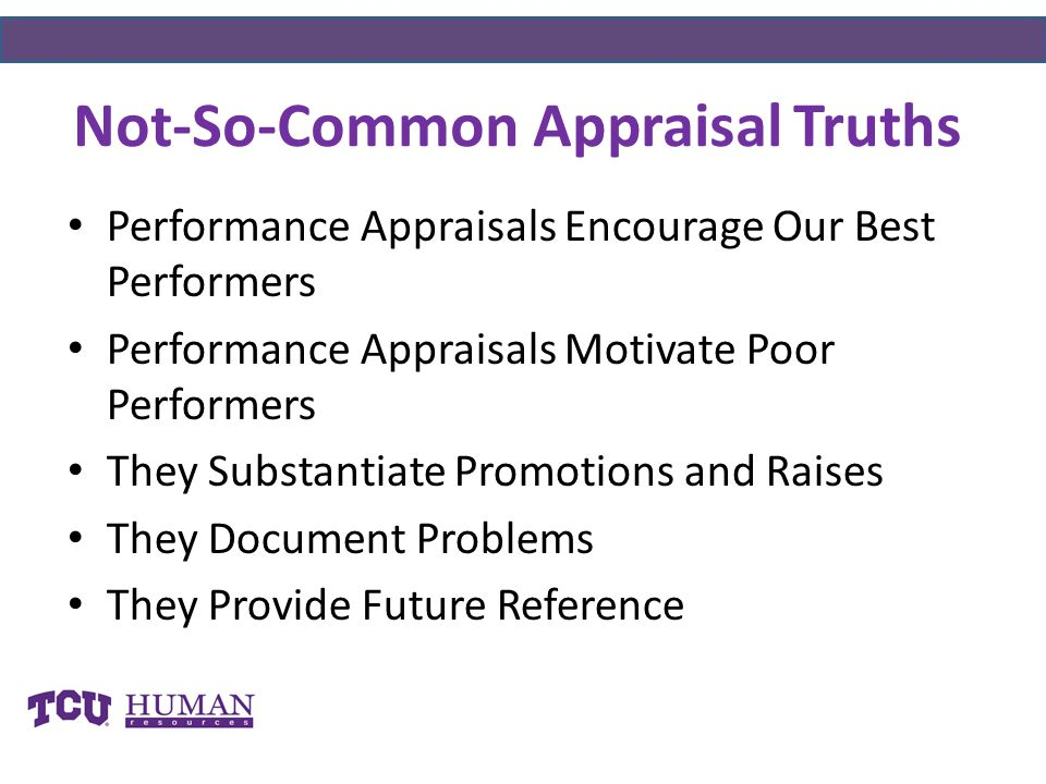 Performance Appraisals Encourage Our Best Performers Performance Appraisals Motivate Poor Performers They Substantiate Promotions and Raises They Document Problems They Provide Future Reference Not-So-Common Appraisal Truths