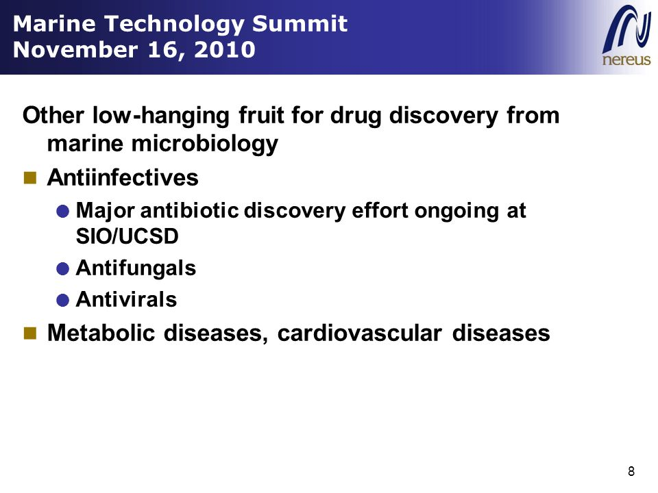 Marine Technology Summit November 16, 2010 Other low-hanging fruit for drug discovery from marine microbiology Antiinfectives  Major antibiotic discovery effort ongoing at SIO/UCSD  Antifungals  Antivirals Metabolic diseases, cardiovascular diseases 8