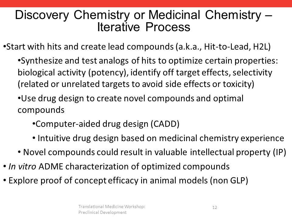 Discovery Chemistry or Medicinal Chemistry – Iterative Process Start with hits and create lead compounds (a.k.a., Hit-to-Lead, H2L) Synthesize and test analogs of hits to optimize certain properties: biological activity (potency), identify off target effects, selectivity (related or unrelated targets to avoid side effects or toxicity) Use drug design to create novel compounds and optimal compounds Computer-aided drug design (CADD) Intuitive drug design based on medicinal chemistry experience Novel compounds could result in valuable intellectual property (IP) In vitro ADME characterization of optimized compounds Explore proof of concept efficacy in animal models (non GLP) 12 Translational Medicine Workshop: Preclinical Development
