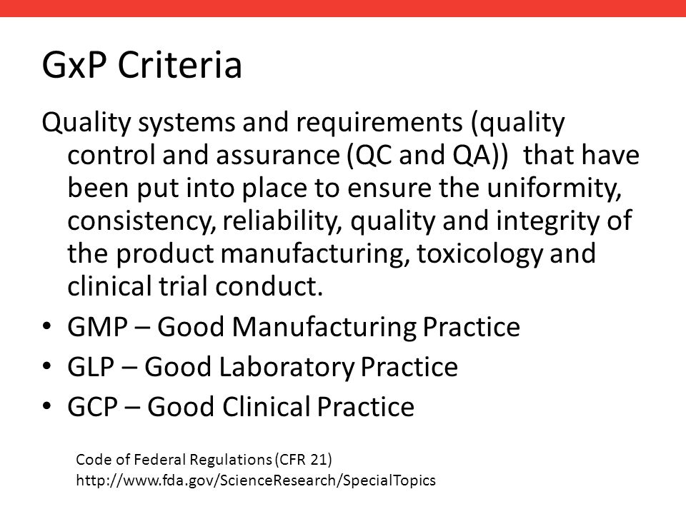 GxP Criteria Quality systems and requirements (quality control and assurance (QC and QA)) that have been put into place to ensure the uniformity, consistency, reliability, quality and integrity of the product manufacturing, toxicology and clinical trial conduct.