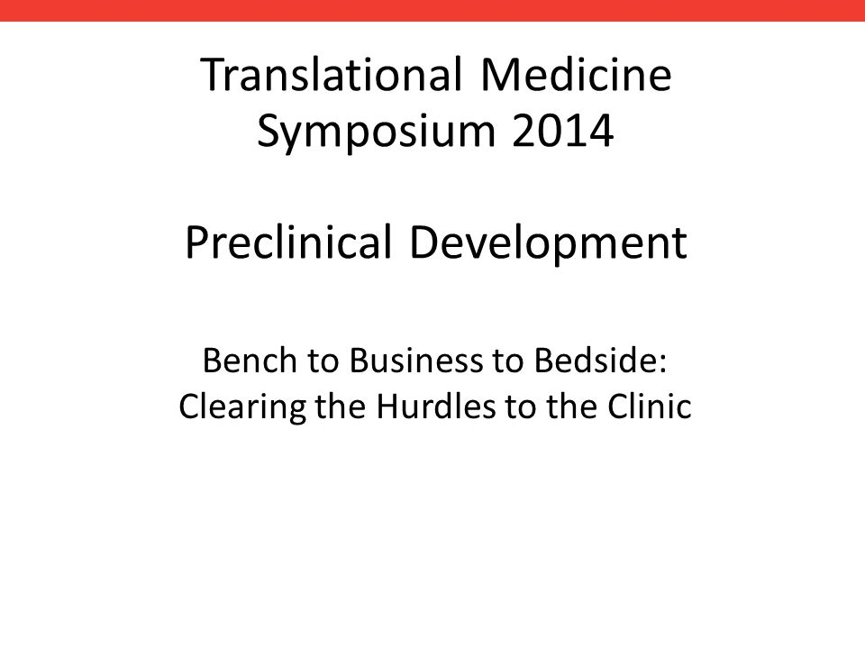 Translational Medicine Symposium 2014 Preclinical Development Bench to Business to Bedside: Clearing the Hurdles to the Clinic