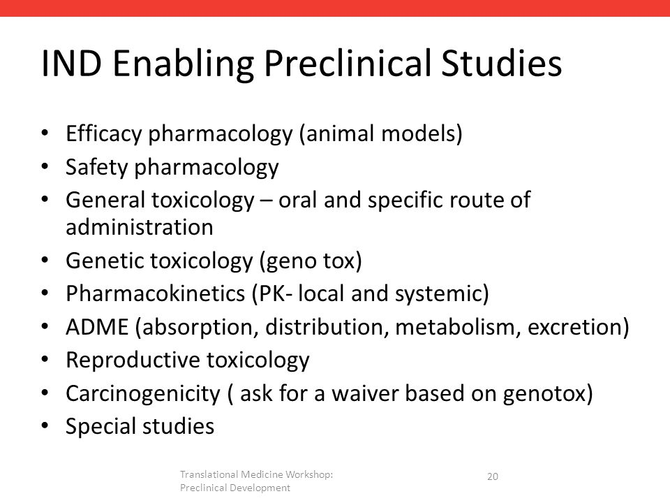 IND Enabling Preclinical Studies Efficacy pharmacology (animal models) Safety pharmacology General toxicology – oral and specific route of administration Genetic toxicology (geno tox) Pharmacokinetics (PK- local and systemic) ADME (absorption, distribution, metabolism, excretion) Reproductive toxicology Carcinogenicity ( ask for a waiver based on genotox) Special studies 20 Translational Medicine Workshop: Preclinical Development