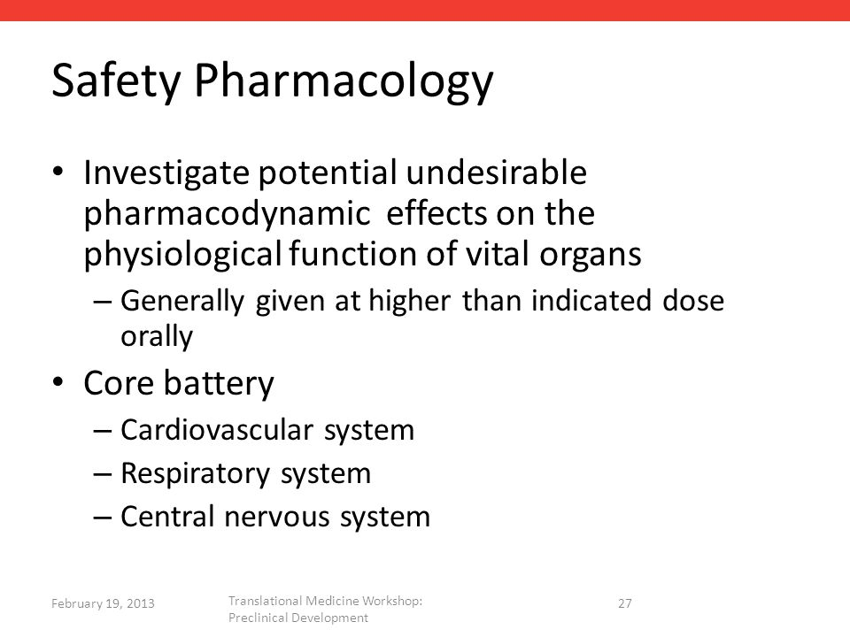 Safety Pharmacology Investigate potential undesirable pharmacodynamic effects on the physiological function of vital organs – Generally given at higher than indicated dose orally Core battery – Cardiovascular system – Respiratory system – Central nervous system 27 February 19, 2013 Translational Medicine Workshop: Preclinical Development