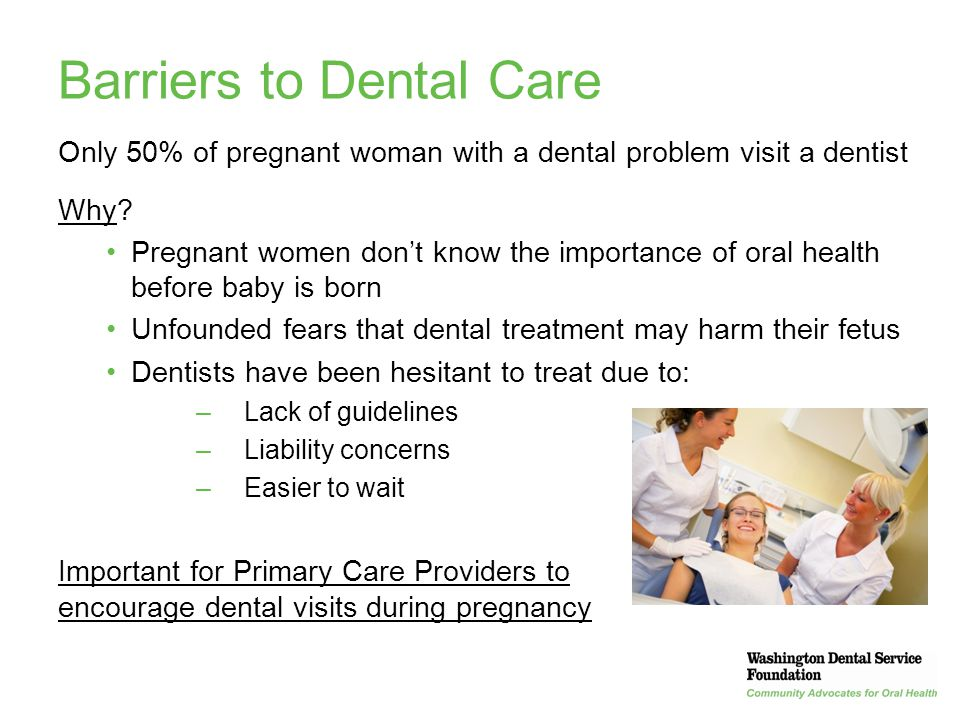 36 Barriers to Dental Care Only 50% of pregnant woman with a dental problem visit a dentist Why? Pregnant women don't know the importance of oral heal