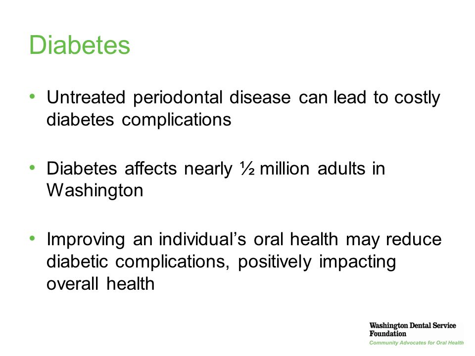 38 Diabetes Untreated periodontal disease can lead to costly diabetes complications Diabetes affects nearly ½ million adults in Washington Improving a
