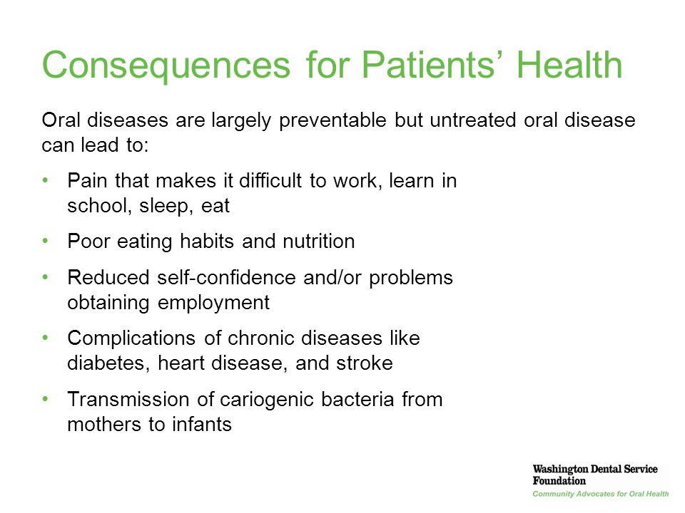 6 Consequences for Patients' Health Oral diseases are largely preventable but untreated oral disease can lead to: Pain that makes it difficult to work