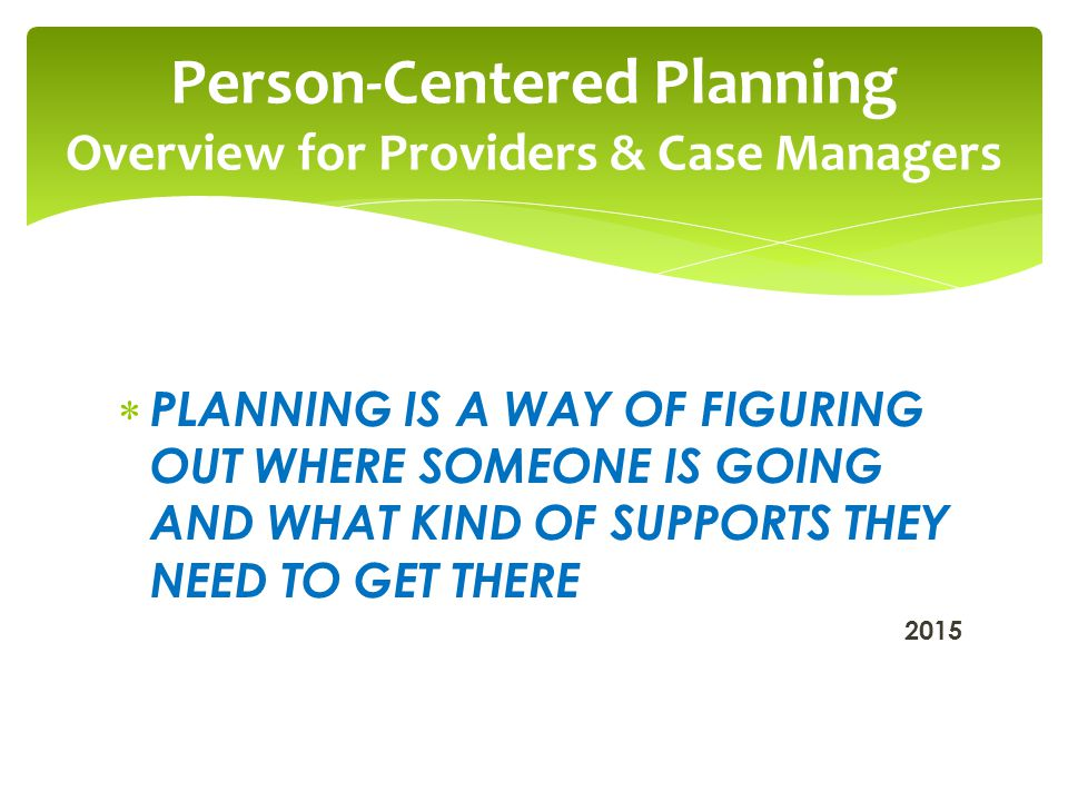  PLANNING IS A WAY OF FIGURING OUT WHERE SOMEONE IS GOING AND WHAT KIND OF SUPPORTS THEY NEED TO GET THERE 2015 Person-Centered Planning Overview for Providers & Case Managers