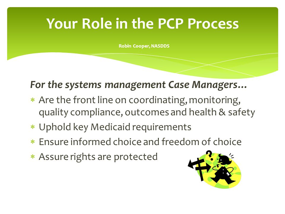 For the systems management Case Managers…  Are the front line on coordinating, monitoring, quality compliance, outcomes and health & safety  Uphold key Medicaid requirements  Ensure informed choice and freedom of choice  Assure rights are protected Your Role in the PCP Process Robin Cooper, NASDDS