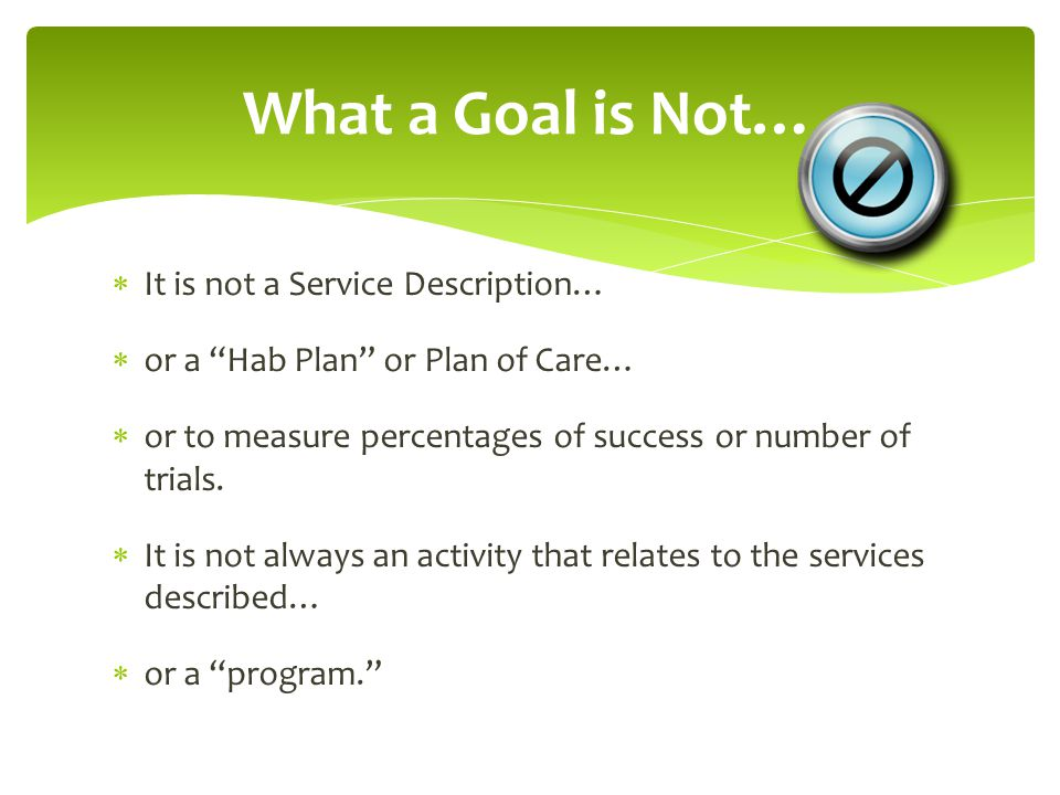  It is not a Service Description…  or a Hab Plan or Plan of Care…  or to measure percentages of success or number of trials.