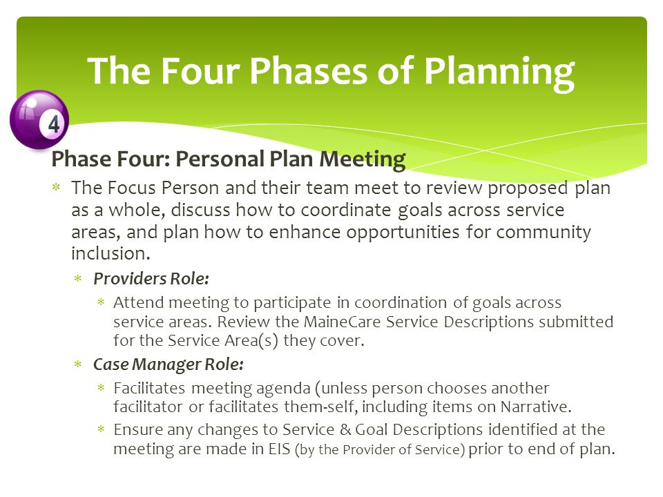 Phase Four: Personal Plan Meeting  The Focus Person and their team meet to review proposed plan as a whole, discuss how to coordinate goals across service areas, and plan how to enhance opportunities for community inclusion.