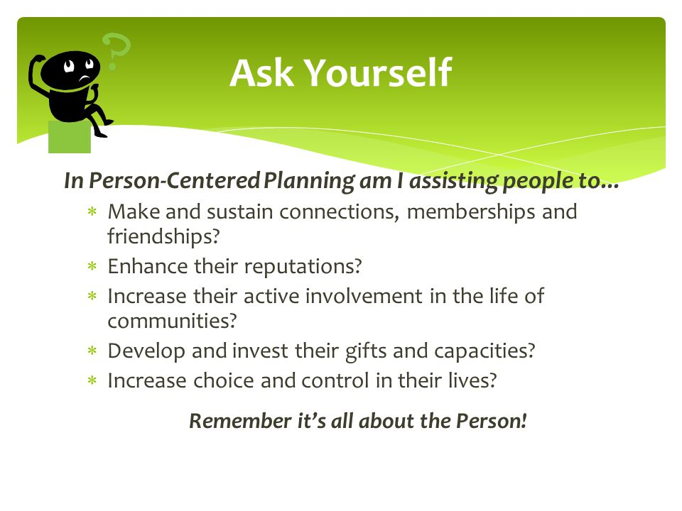 In Person-Centered Planning am I assisting people to...