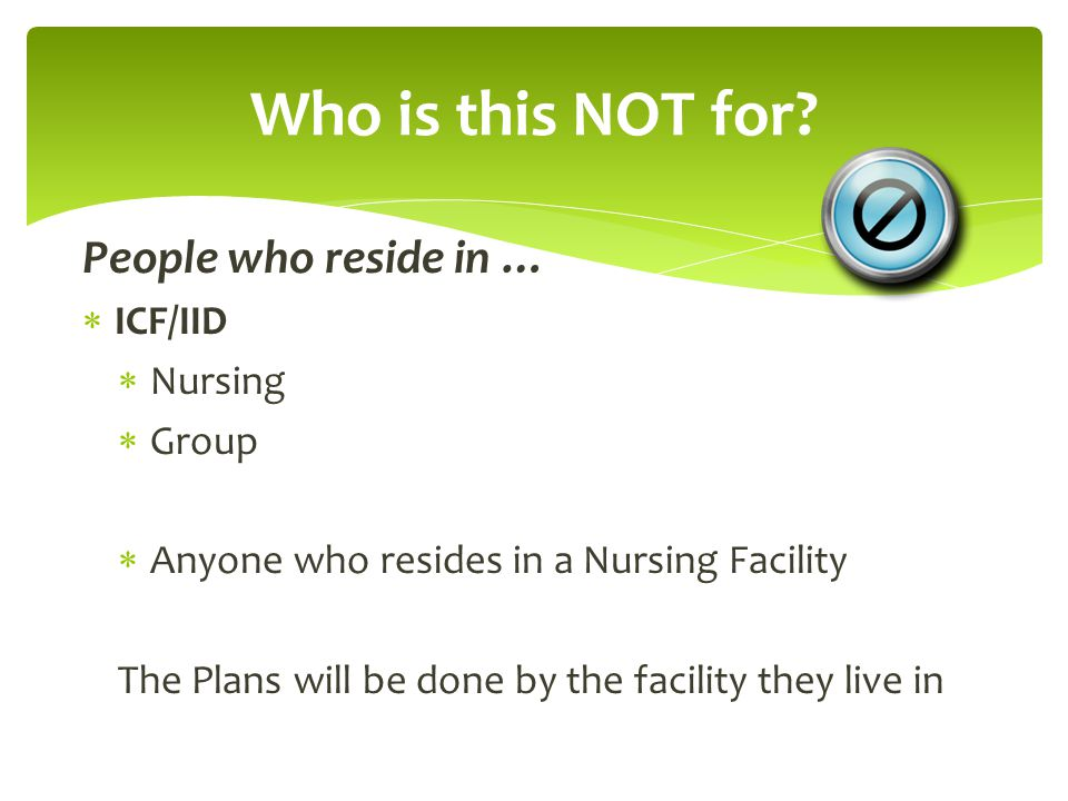 People who reside in …  ICF/IID  Nursing  Group  Anyone who resides in a Nursing Facility The Plans will be done by the facility they live in Who is this NOT for?