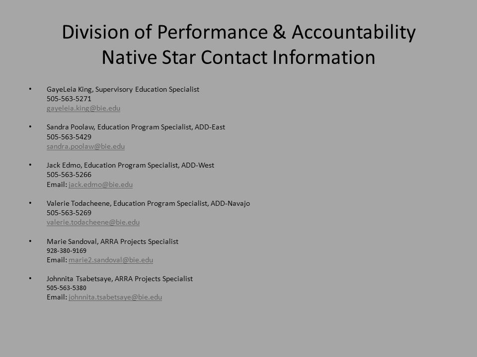 Division of Performance & Accountability Native Star Contact Information GayeLeia King, Supervisory Education Specialist 505-563-5271 gayeleia.king@bie.edu Sandra Poolaw, Education Program Specialist, ADD-East 505-563-5429 sandra.poolaw@bie.edu Jack Edmo, Education Program Specialist, ADD-West 505-563-5266 Email: jack.edmo@bie.edujack.edmo@bie.edu Valerie Todacheene, Education Program Specialist, ADD-Navajo 505-563-5269 valerie.todacheene@bie.edu Marie Sandoval, ARRA Projects Specialist 928-380-9169 Email: marie2.sandoval@bie.edumarie2.sandoval@bie.edu Johnnita Tsabetsaye, ARRA Projects Specialist 505-563-5380 Email: johnnita.tsabetsaye@bie.edujohnnita.tsabetsaye@bie.edu