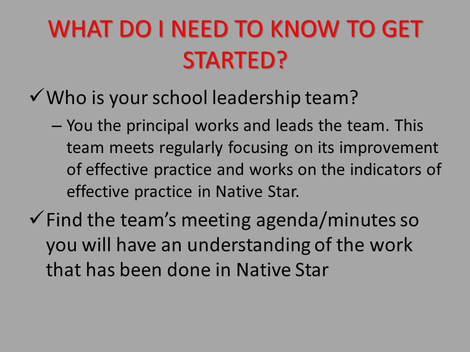 WHAT DO I NEED TO KNOW TO GET STARTED.Who is your school leadership team.