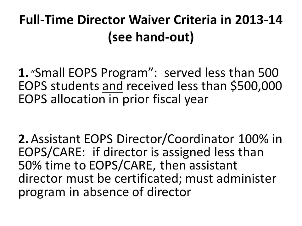 """Full-Time Director Waiver Criteria in 2013-14 (see hand-out) 1. """" Small EOPS Program"""": served less than 500 EOPS students and received less than $500,"""