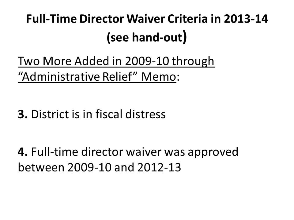"""Full-Time Director Waiver Criteria in 2013-14 (see hand-out ) Two More Added in 2009-10 through """"Administrative Relief"""" Memo: 3. District is in fiscal"""