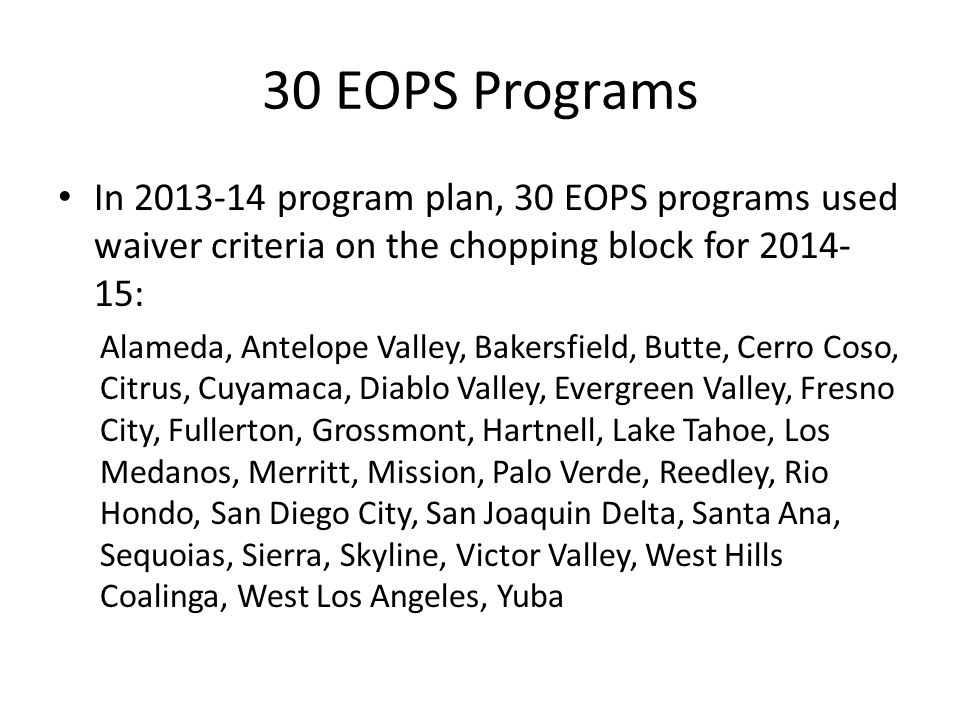 30 EOPS Programs In 2013-14 program plan, 30 EOPS programs used waiver criteria on the chopping block for 2014- 15: Alameda, Antelope Valley, Bakersfi