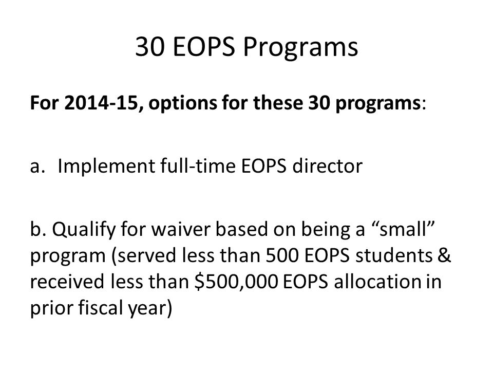 """30 EOPS Programs For 2014-15, options for these 30 programs: a.Implement full-time EOPS director b. Qualify for waiver based on being a """"small"""" progra"""