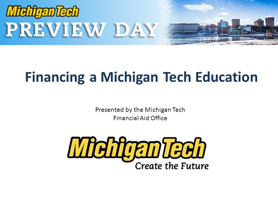 Financing a Michigan Tech Education Presented by the Michigan Tech Financial Aid Office
