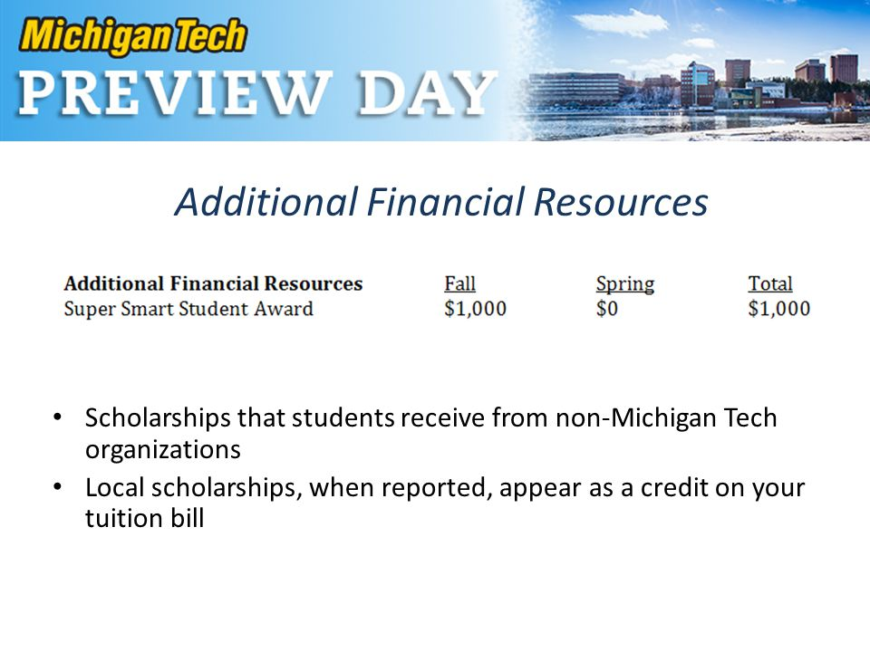 Additional Financial Resources Scholarships that students receive from non-Michigan Tech organizations Local scholarships, when reported, appear as a credit on your tuition bill