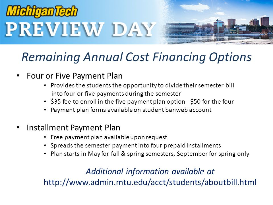 Remaining Annual Cost Financing Options Four or Five Payment Plan Provides the students the opportunity to divide their semester bill into four or five payments during the semester $35 fee to enroll in the five payment plan option - $50 for the four Payment plan forms available on student banweb account Installment Payment Plan Free payment plan available upon request Spreads the semester payment into four prepaid installments Plan starts in May for fall & spring semesters, September for spring only Additional information available at http://www.admin.mtu.edu/acct/students/aboutbill.html