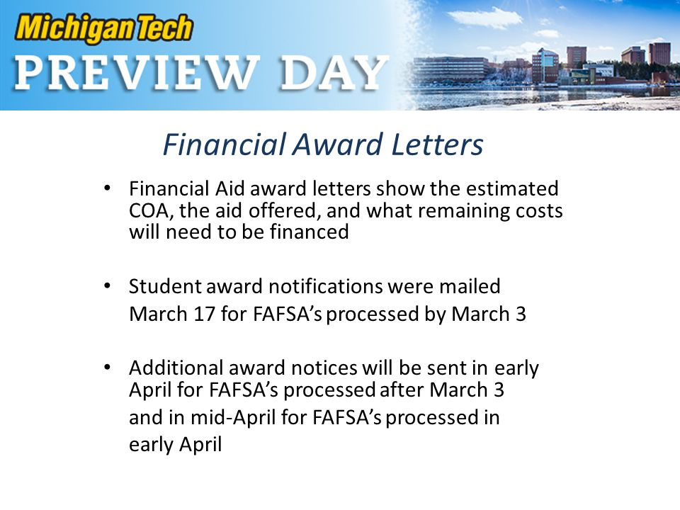 Financial Award Letters Financial Aid award letters show the estimated COA, the aid offered, and what remaining costs will need to be financed Student award notifications were mailed March 17 for FAFSA's processed by March 3 Additional award notices will be sent in early April for FAFSA's processed after March 3 and in mid-April for FAFSA's processed in early April