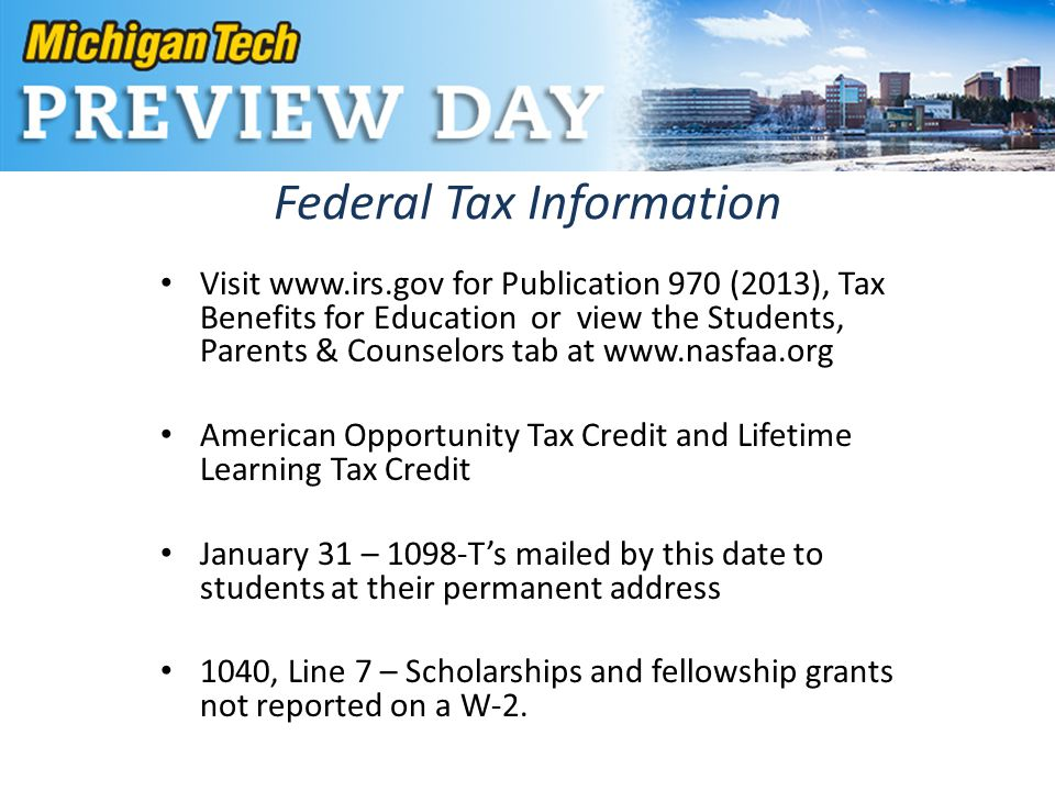 Federal Tax Information Visit www.irs.gov for Publication 970 (2013), Tax Benefits for Education or view the Students, Parents & Counselors tab at www.nasfaa.org American Opportunity Tax Credit and Lifetime Learning Tax Credit January 31 – 1098-T's mailed by this date to students at their permanent address 1040, Line 7 – Scholarships and fellowship grants not reported on a W-2.