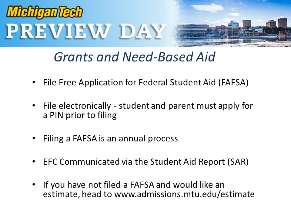Grants and Need-Based Aid File Free Application for Federal Student Aid (FAFSA) File electronically - student and parent must apply for a PIN prior to filing Filing a FAFSA is an annual process EFC Communicated via the Student Aid Report (SAR) If you have not filed a FAFSA and would like an estimate, head to www.admissions.mtu.edu/estimate