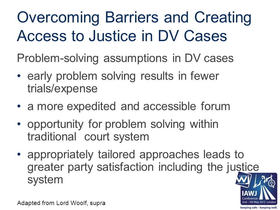 Overcoming Barriers and Creating Access to Justice in DV Cases Problem-solving assumptions in DV cases early problem solving results in fewer trials/expense a more expedited and accessible forum opportunity for problem solving within traditional court system appropriately tailored approaches leads to greater party satisfaction including the justice system Adapted from Lord Woolf, supra