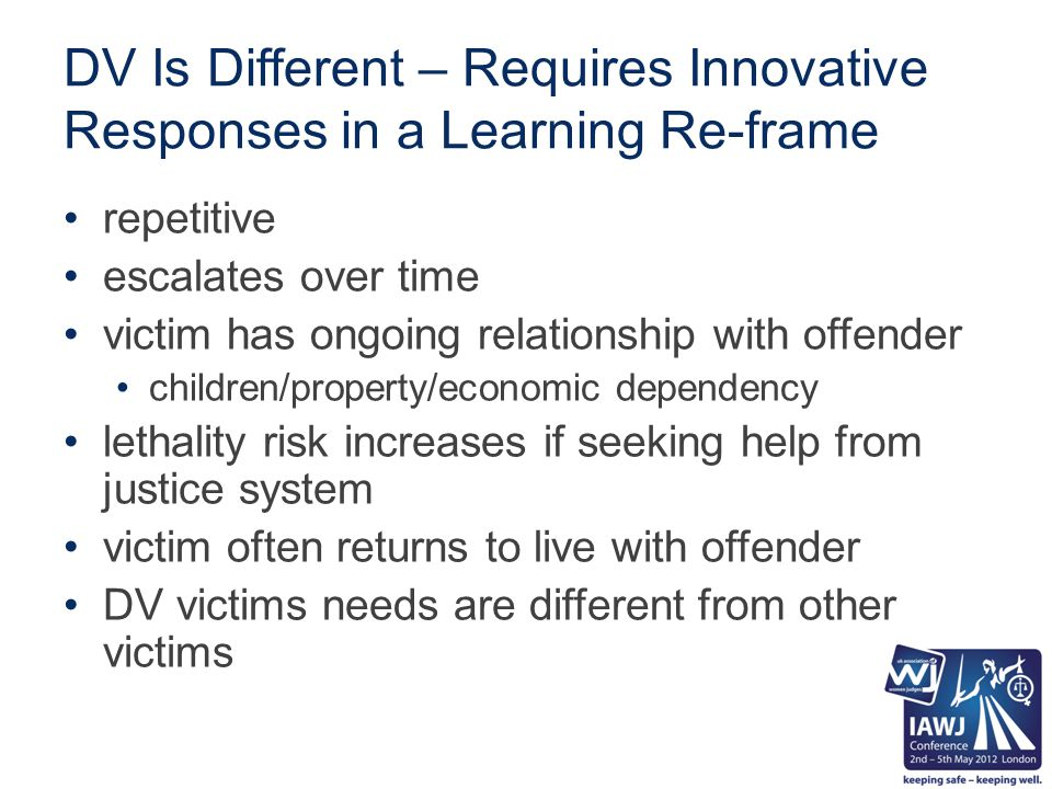 DV Is Different – Requires Innovative Responses in a Learning Re-frame repetitive escalates over time victim has ongoing relationship with offender children/property/economic dependency lethality risk increases if seeking help from justice system victim often returns to live with offender DV victims needs are different from other victims