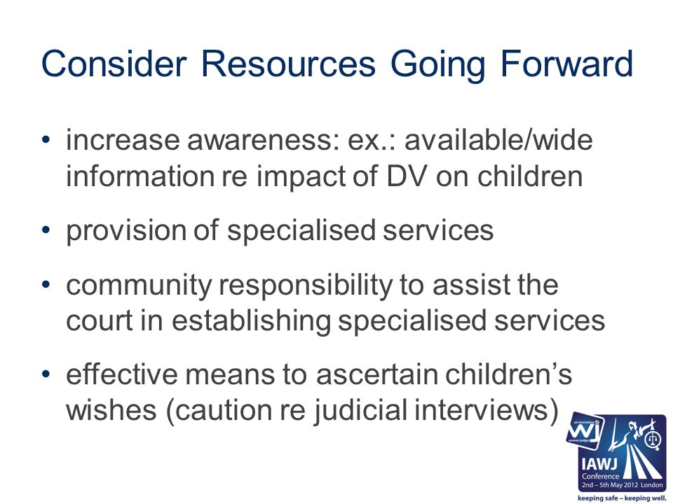 Consider Resources Going Forward increase awareness: ex.: available/wide information re impact of DV on children provision of specialised services community responsibility to assist the court in establishing specialised services effective means to ascertain children's wishes (caution re judicial interviews)
