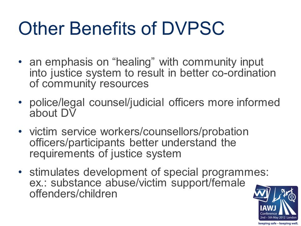 Other Benefits of DVPSC an emphasis on healing with community input into justice system to result in better co-ordination of community resources police/legal counsel/judicial officers more informed about DV victim service workers/counsellors/probation officers/participants better understand the requirements of justice system stimulates development of special programmes: ex.: substance abuse/victim support/female offenders/children