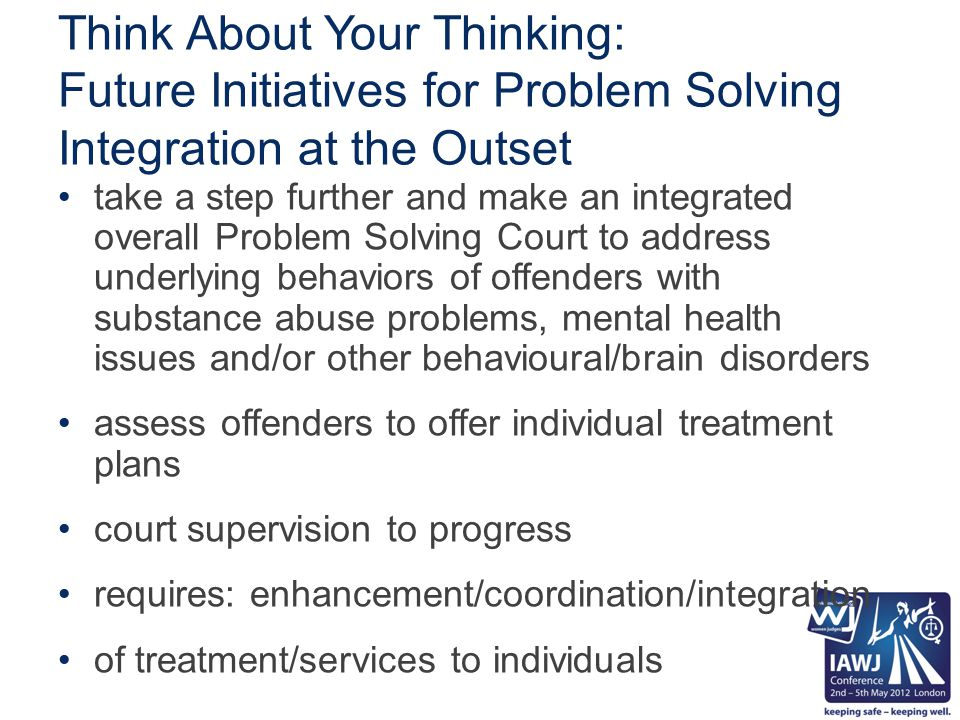 Think About Your Thinking: Future Initiatives for Problem Solving Integration at the Outset take a step further and make an integrated overall Problem Solving Court to address underlying behaviors of offenders with substance abuse problems, mental health issues and/or other behavioural/brain disorders assess offenders to offer individual treatment plans court supervision to progress requires: enhancement/coordination/integration of treatment/services to individuals