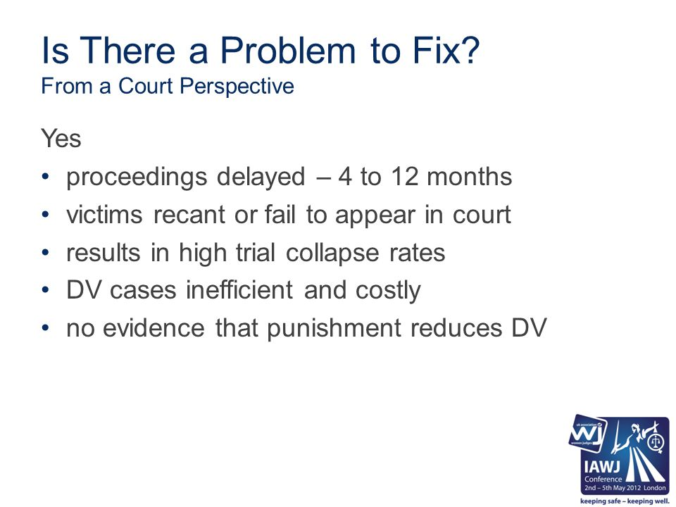 DVPSC Goals encourage more victims of DV to seek help from the criminal justice system provide a non-adversarial, therapeutic court alternative to formal criminal court fast track/reduce collapse rates for DV cases hold the offender accountable by close court supervision throughout the therapeutic process provide victims/families with protection/ support/information/referral to programmes