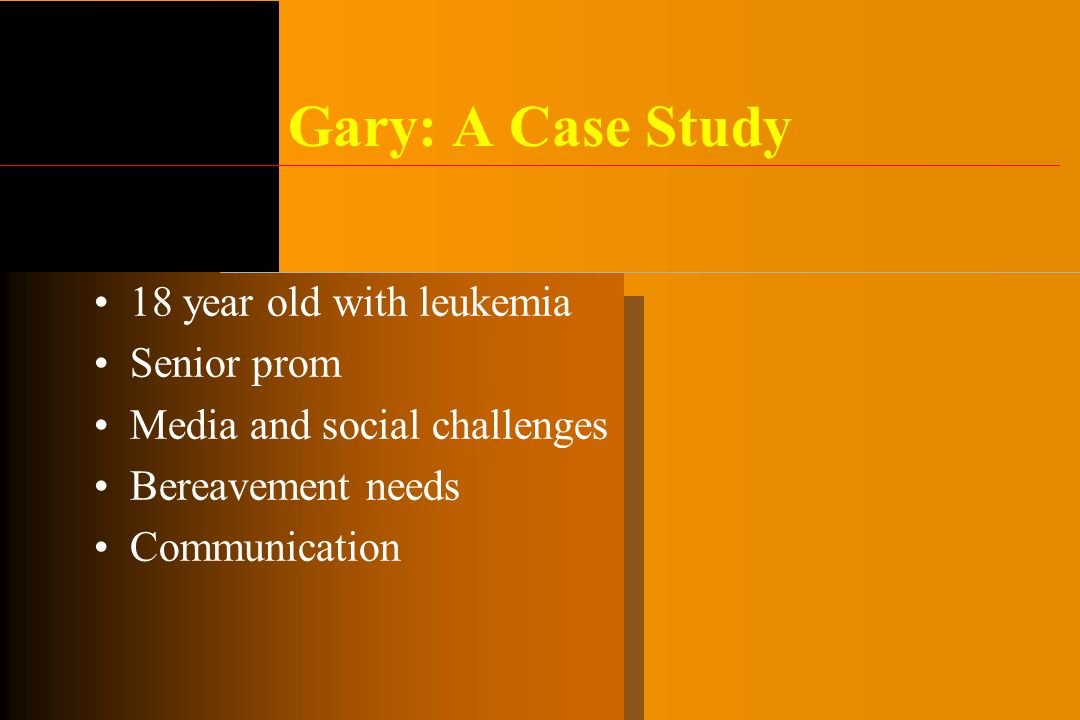 Gary: A Case Study 18 year old with leukemia Senior prom Media and social challenges Bereavement needs Communication