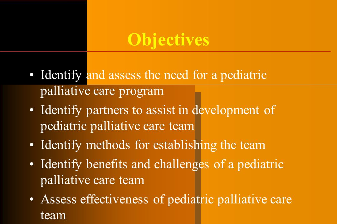 Objectives Identify and assess the need for a pediatric palliative care program Identify partners to assist in development of pediatric palliative care team Identify methods for establishing the team Identify benefits and challenges of a pediatric palliative care team Assess effectiveness of pediatric palliative care team