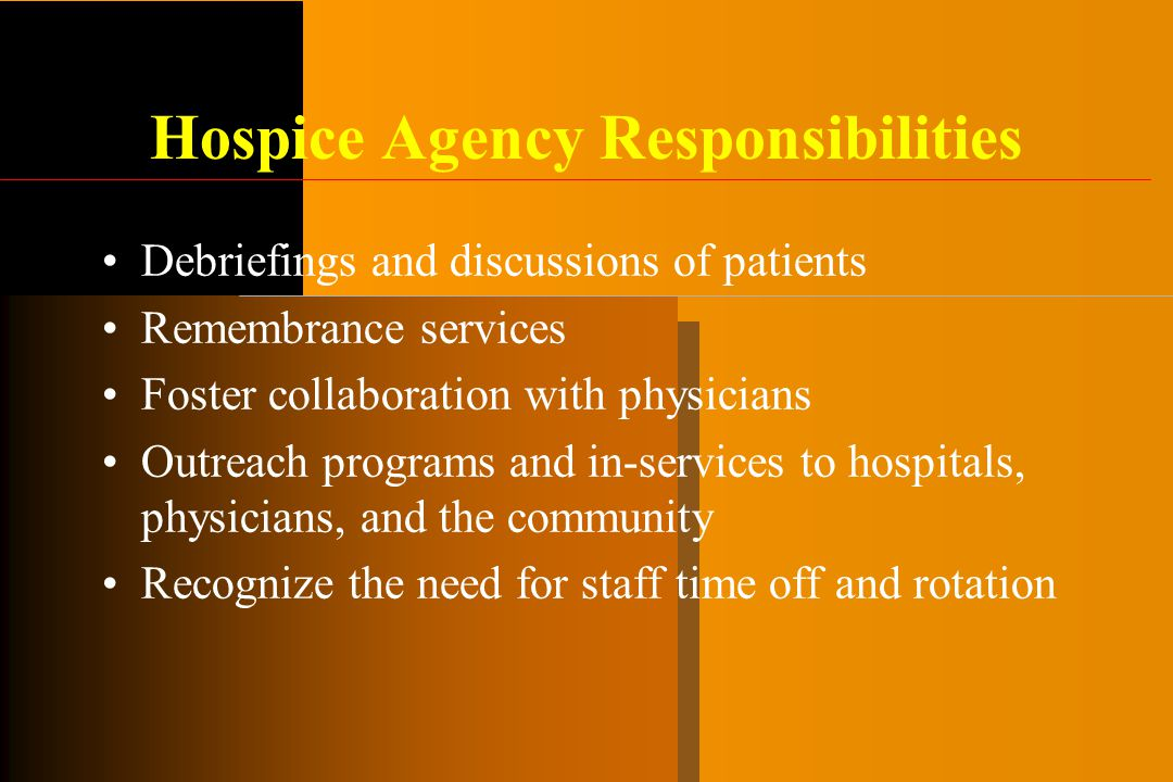 Hospice Agency Responsibilities Debriefings and discussions of patients Remembrance services Foster collaboration with physicians Outreach programs and in-services to hospitals, physicians, and the community Recognize the need for staff time off and rotation