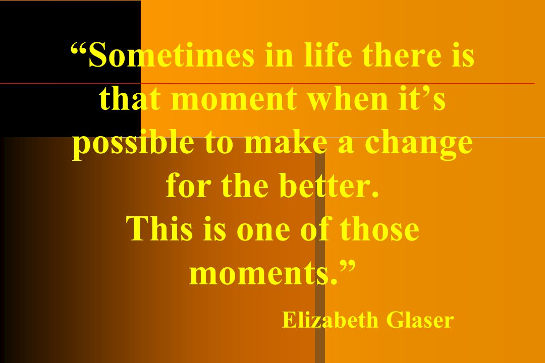Sometimes in life there is that moment when it's possible to make a change for the better.